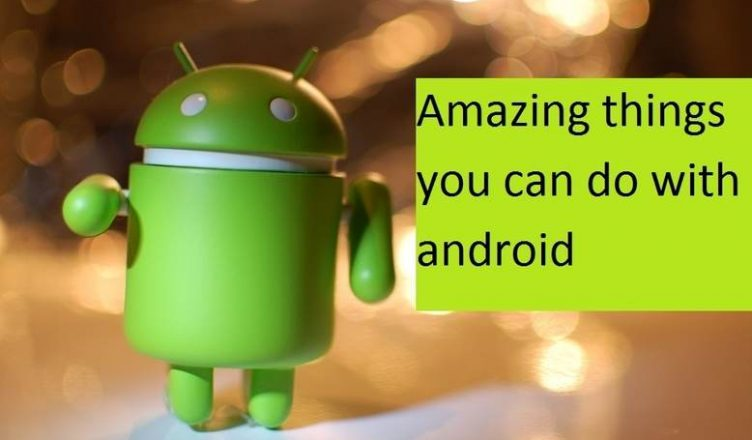 Things you can do with your Android Phone