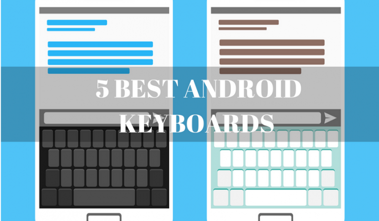 5 BEST ANDROID KEYBOARDS FOR BETTER TYPING EXPERIENCE